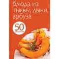 50 рецептов. Блюда из тыквы, дыни, арбуза.